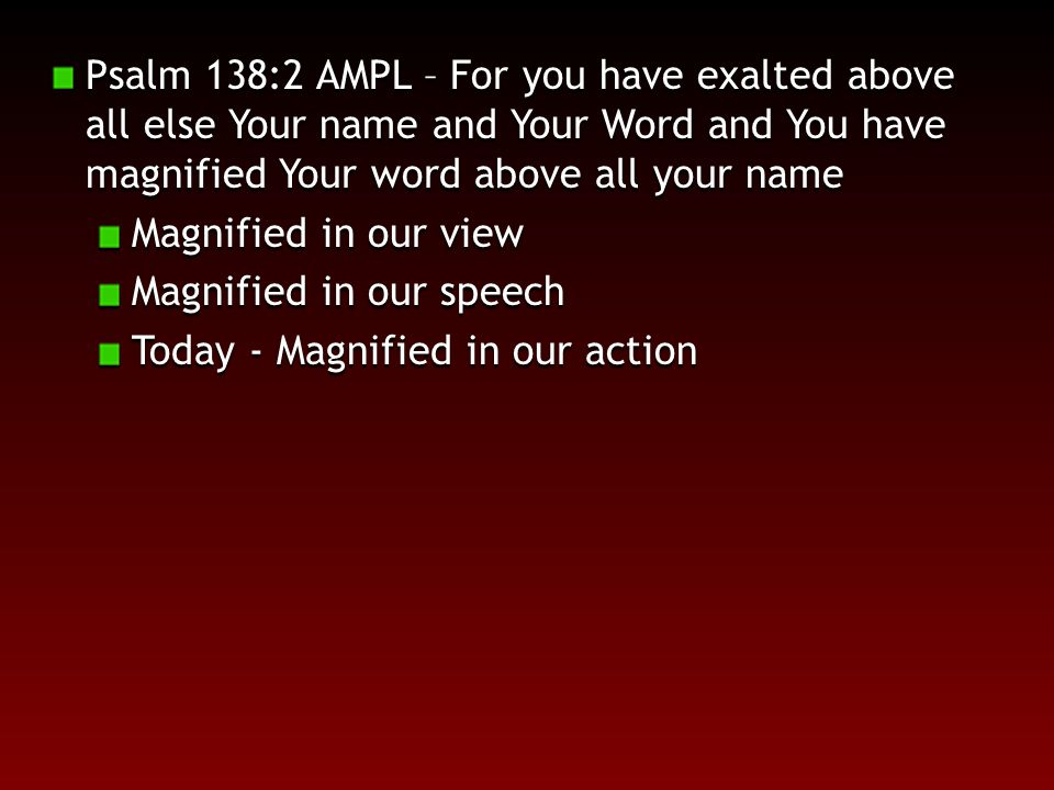 Psalm 138:2 AMPL – For you have exalted above all else Your name and Your Word and You have magnified Your word above all your name Magnified in our view Magnified in our speech Today - Magnified in our action