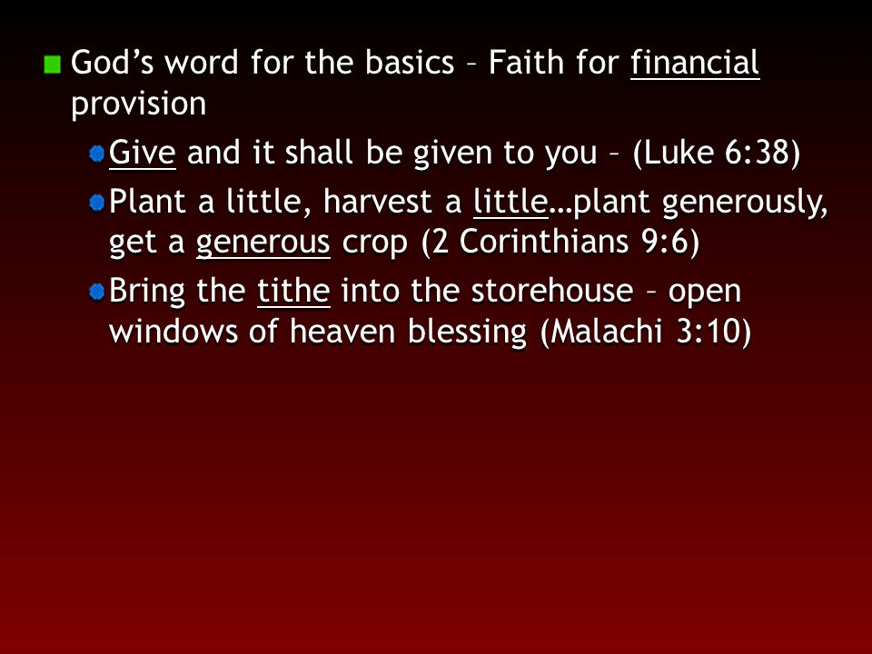 God's word for the basics – Faith for financial provision Give and it shall be given to you – (Luke 6:38) Plant a little, harvest a little…plant generously, get a generous crop (2 Corinthians 9:6) Bring the tithe into the storehouse – open windows of heaven blessing (Malachi 3:10)