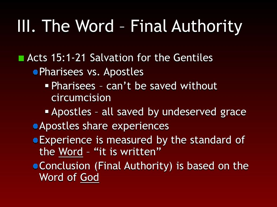 III. The Word – Final Authority Acts 15:1-21 Salvation for the Gentiles Pharisees vs.