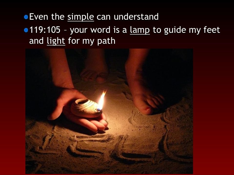 Even the simple can understand 119:105 – your word is a lamp to guide my feet and light for my path