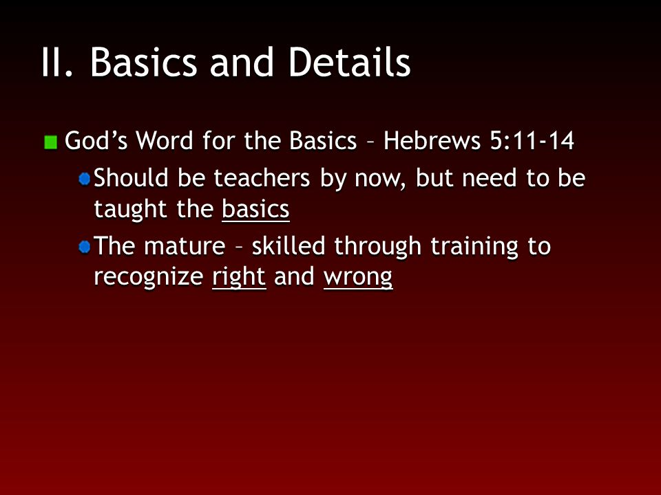 II. Basics and Details God's Word for the Basics – Hebrews 5:11-14 Should be teachers by now, but need to be taught the basics The mature – skilled th