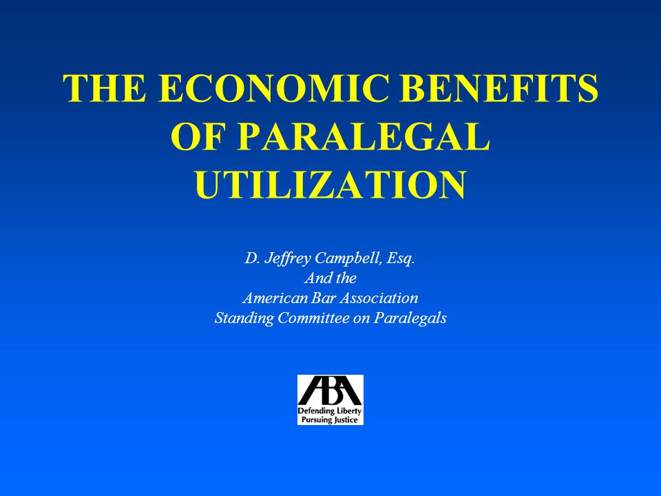 THE ECONOMIC BENEFITS OF PARALEGAL UTILIZATION D. Jeffrey Campbell, Esq.