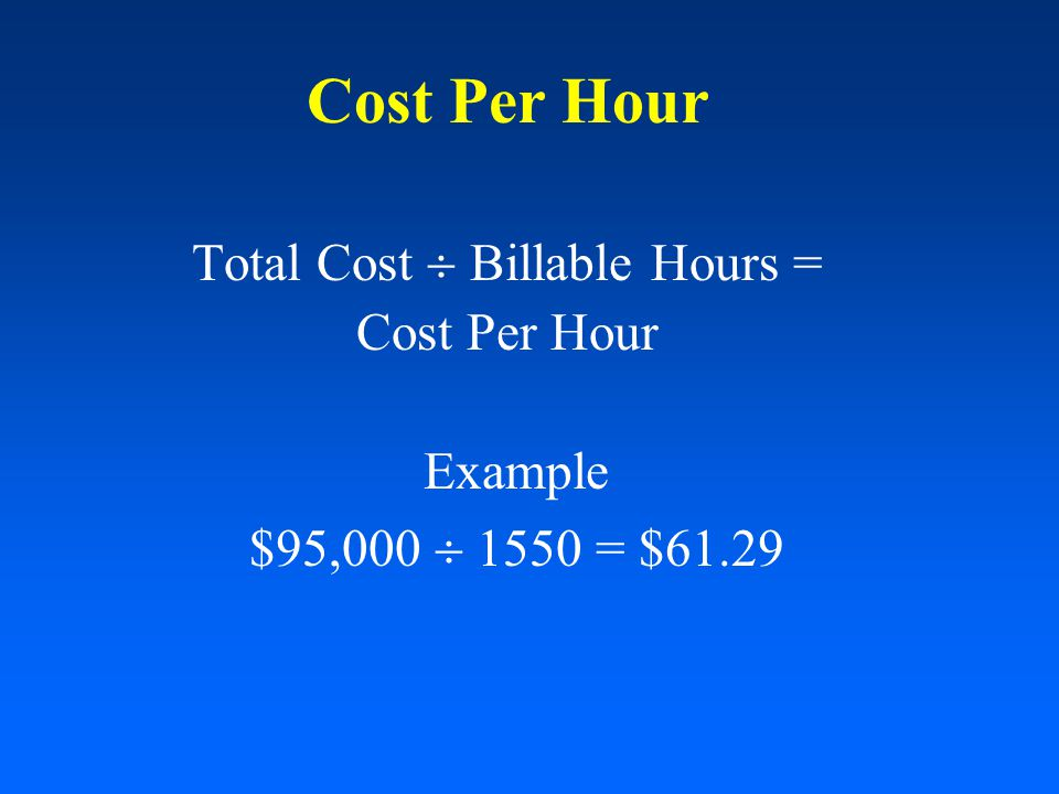 Cost Per Hour Total Cost  Billable Hours = Cost Per Hour Example $95,000  1550 = $61.29