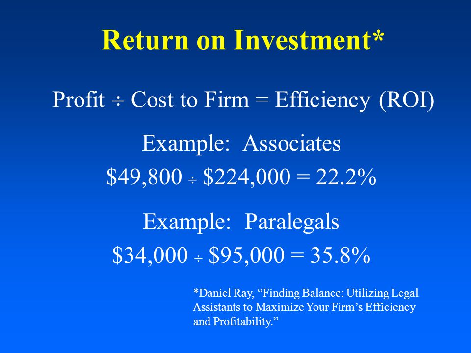 Return on Investment* Profit  Cost to Firm = Efficiency (ROI) Example: Associates $49,800  $224,000 = 22.2% Example: Paralegals $34,000  $95,000 = 35.8% *Daniel Ray, Finding Balance: Utilizing Legal Assistants to Maximize Your Firm's Efficiency and Profitability.