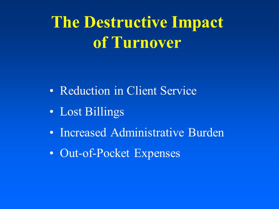 The Destructive Impact of Turnover Reduction in Client Service Lost Billings Increased Administrative Burden Out-of-Pocket Expenses
