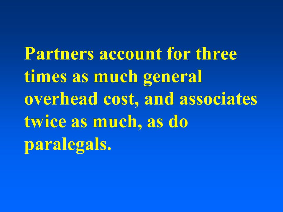 Partners account for three times as much general overhead cost, and associates twice as much, as do paralegals.
