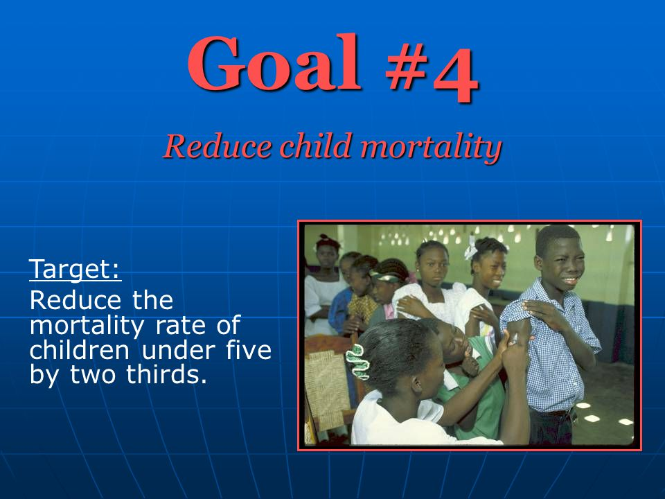 Goal #4 Reduce child mortality Target: Reduce the mortality rate of children under five by two thirds.