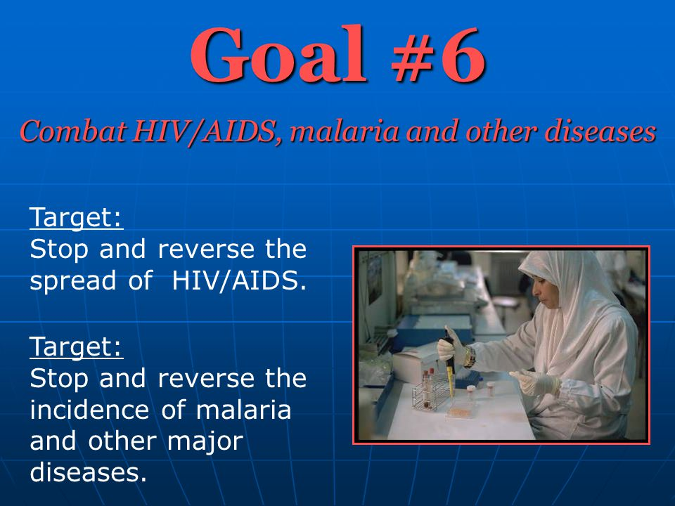Goal #6 Combat HIV/AIDS, malaria and other diseases Target: Stop and reverse the spread of HIV/AIDS. Target: Stop and reverse the incidence of malaria