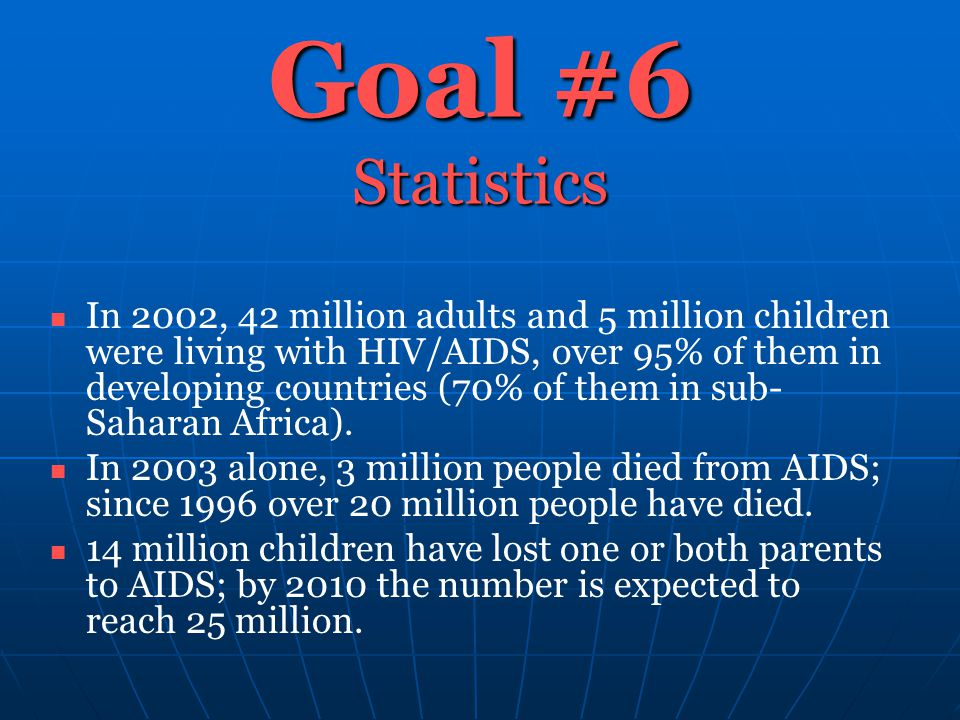 Goal #6 Statistics In 2002, 42 million adults and 5 million children were living with HIV/AIDS, over 95% of them in developing countries (70% of them in sub- Saharan Africa).
