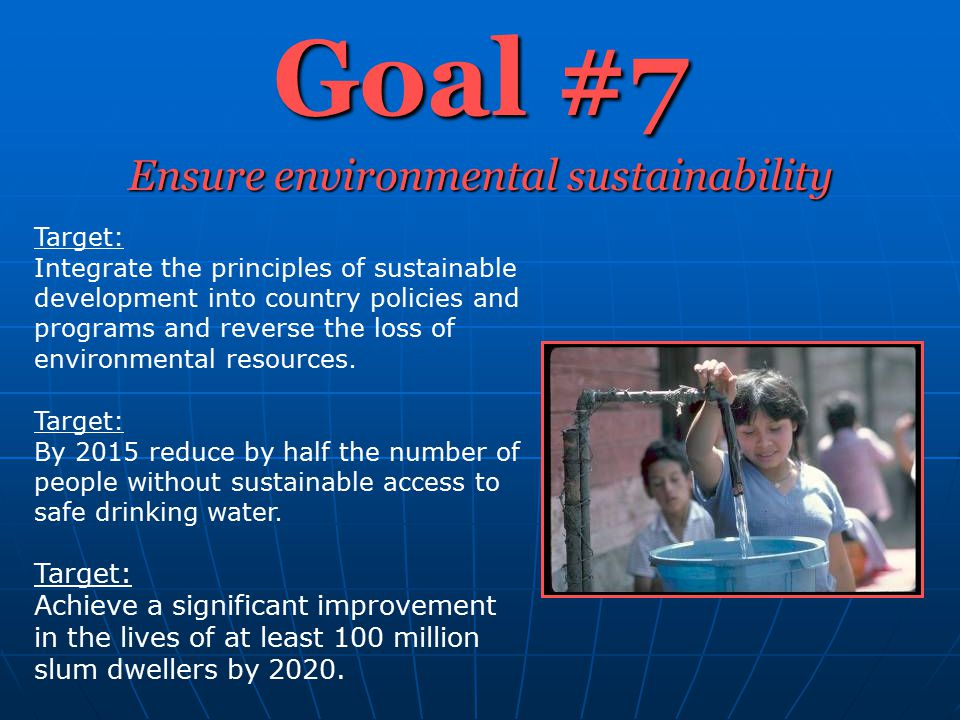 Goal #7 Ensure environmental sustainability Target: Integrate the principles of sustainable development into country policies and programs and reverse the loss of environmental resources.