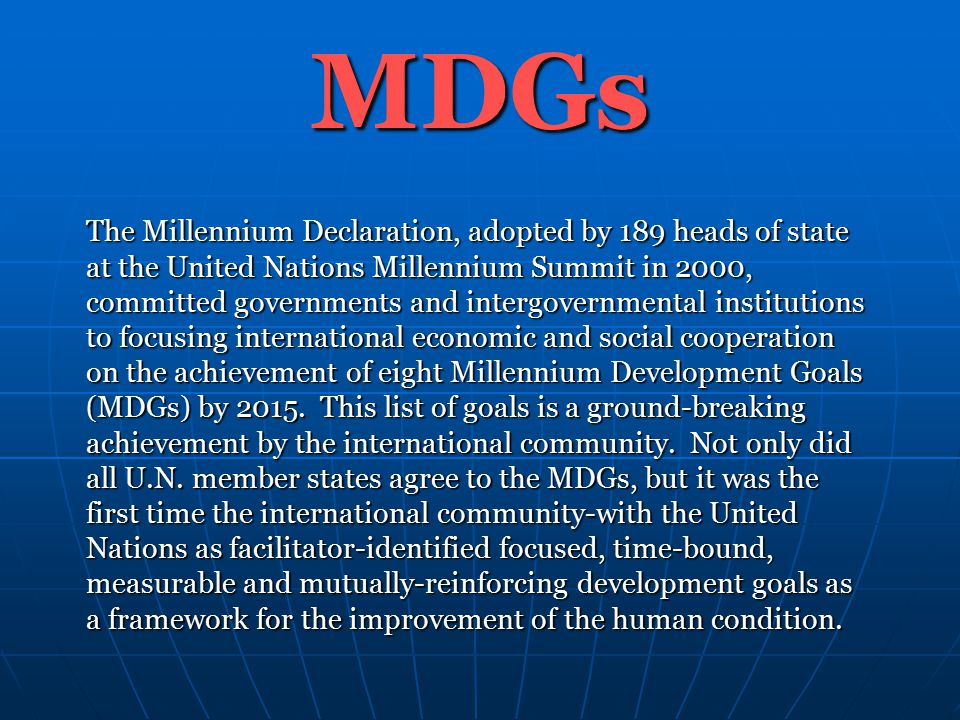 MDGs The Millennium Declaration, adopted by 189 heads of state at the United Nations Millennium Summit in 2000, committed governments and intergovernmental institutions to focusing international economic and social cooperation on the achievement of eight Millennium Development Goals (MDGs) by 2015.