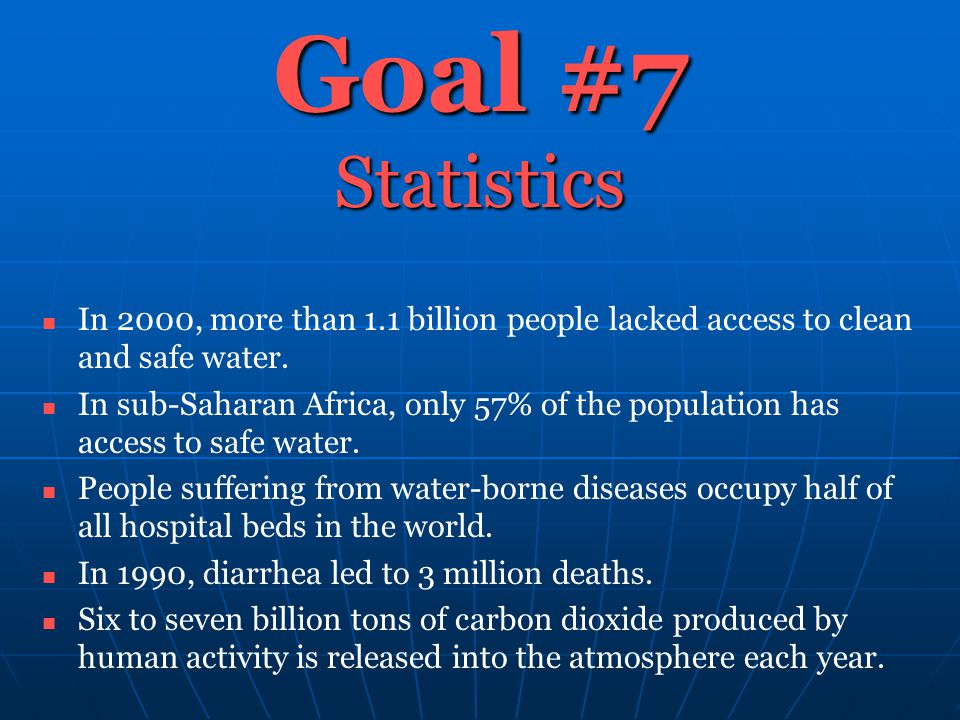 Goal #7 Statistics In 2000, more than 1.1 billion people lacked access to clean and safe water. In sub-Saharan Africa, only 57% of the population has