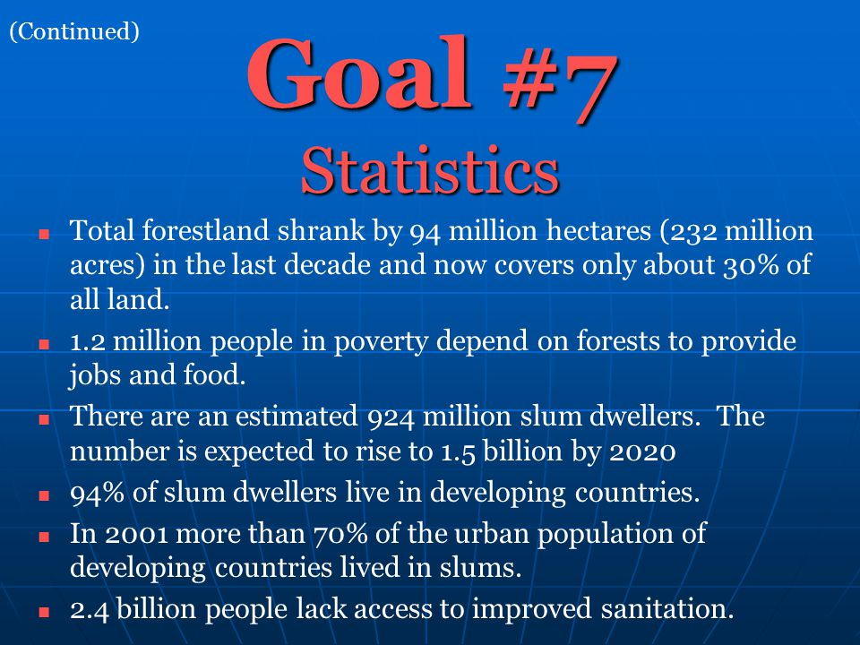 Goal #7 Statistics Total forestland shrank by 94 million hectares (232 million acres) in the last decade and now covers only about 30% of all land.