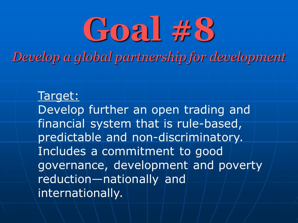 Goal #8 Develop a global partnership for development Target: Develop further an open trading and financial system that is rule-based, predictable and