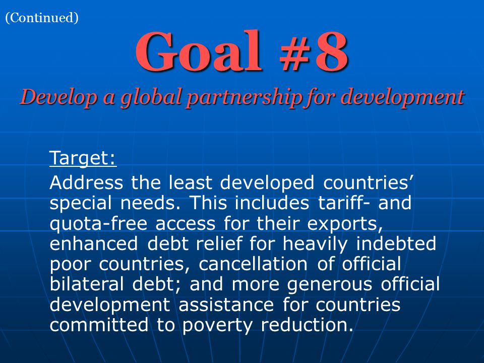 Goal #8 Develop a global partnership for development Target: Address the least developed countries' special needs. This includes tariff- and quota-fre
