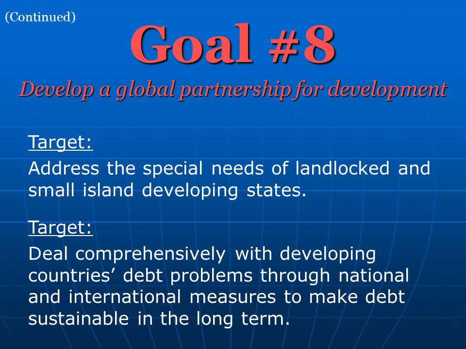 Goal #8 (Continued) Develop a global partnership for development Target: Address the special needs of landlocked and small island developing states.