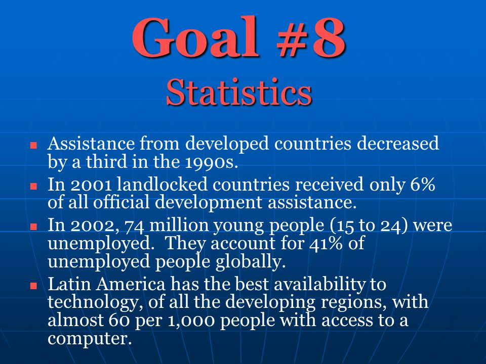Goal #8 Statistics Assistance from developed countries decreased by a third in the 1990s. In 2001 landlocked countries received only 6% of all officia