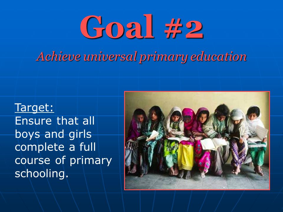 Goal #2 Achieve universal primary education Target: Ensure that all boys and girls complete a full course of primary schooling.