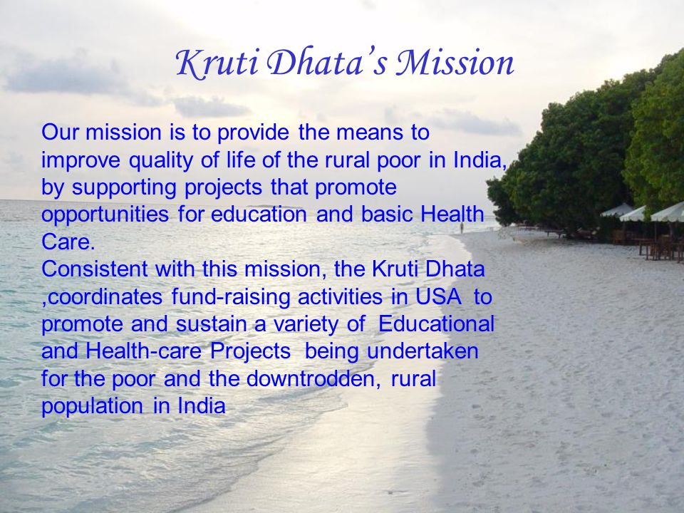 Kruti Dhata's Mission Our mission is to provide the means to improve quality of life of the rural poor in India, by supporting projects that promote o
