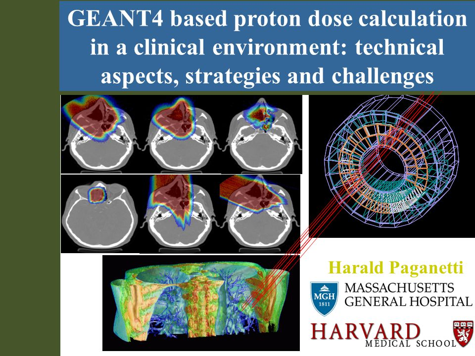 Geant4 - Status and Recent Developments M.Asai (SLAC)12 Harald Paganetti GEANT4 based proton dose calculation in a clinical environment: technical aspects, strategies and challenges