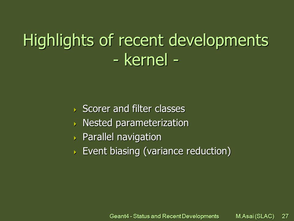 Geant4 - Status and Recent Developments M.Asai (SLAC)27 Highlights of recent developments - kernel -  Scorer and filter classes  Nested parameterization  Parallel navigation  Event biasing (variance reduction)