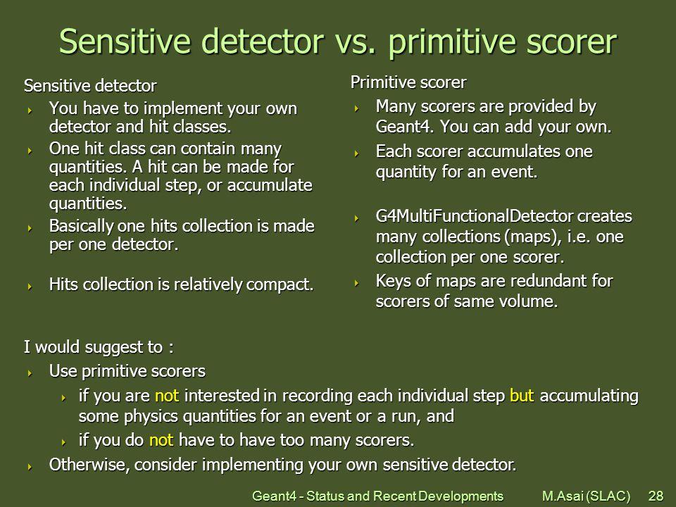 Geant4 - Status and Recent Developments M.Asai (SLAC)28 Sensitive detector vs. primitive scorer Sensitive detector  You have to implement your own de