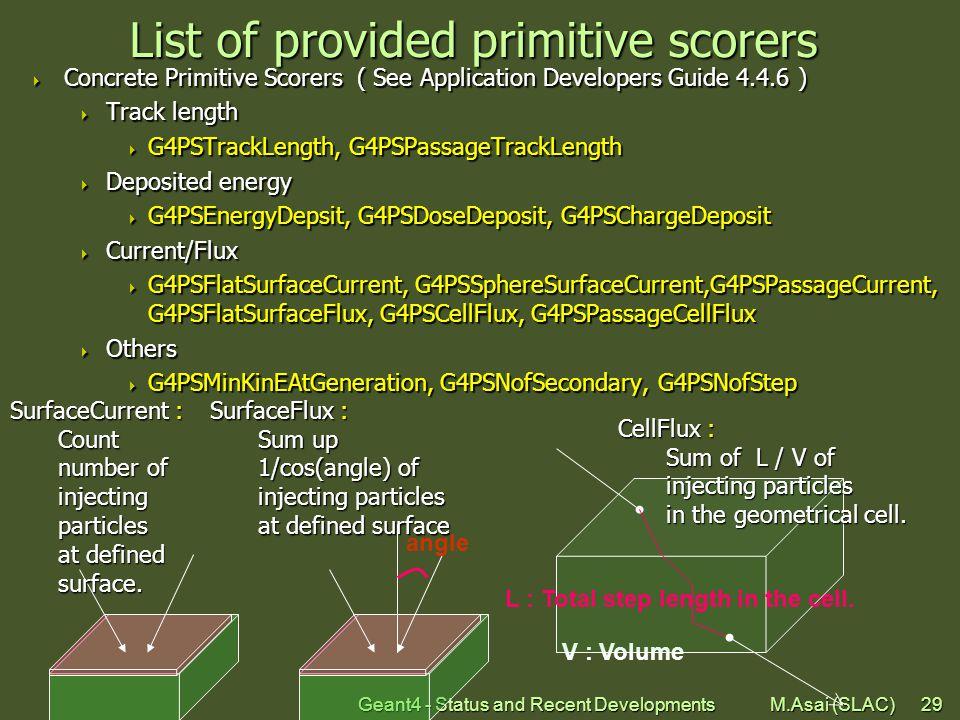 Geant4 - Status and Recent Developments M.Asai (SLAC)29 List of provided primitive scorers  Concrete Primitive Scorers ( See Application Developers Guide 4.4.6 )  Track length  G4PSTrackLength, G4PSPassageTrackLength  Deposited energy  G4PSEnergyDepsit, G4PSDoseDeposit, G4PSChargeDeposit  Current/Flux  G4PSFlatSurfaceCurrent, G4PSSphereSurfaceCurrent,G4PSPassageCurrent, G4PSFlatSurfaceFlux, G4PSCellFlux, G4PSPassageCellFlux  Others  G4PSMinKinEAtGeneration, G4PSNofSecondary, G4PSNofStep angle V : Volume L : Total step length in the cell.