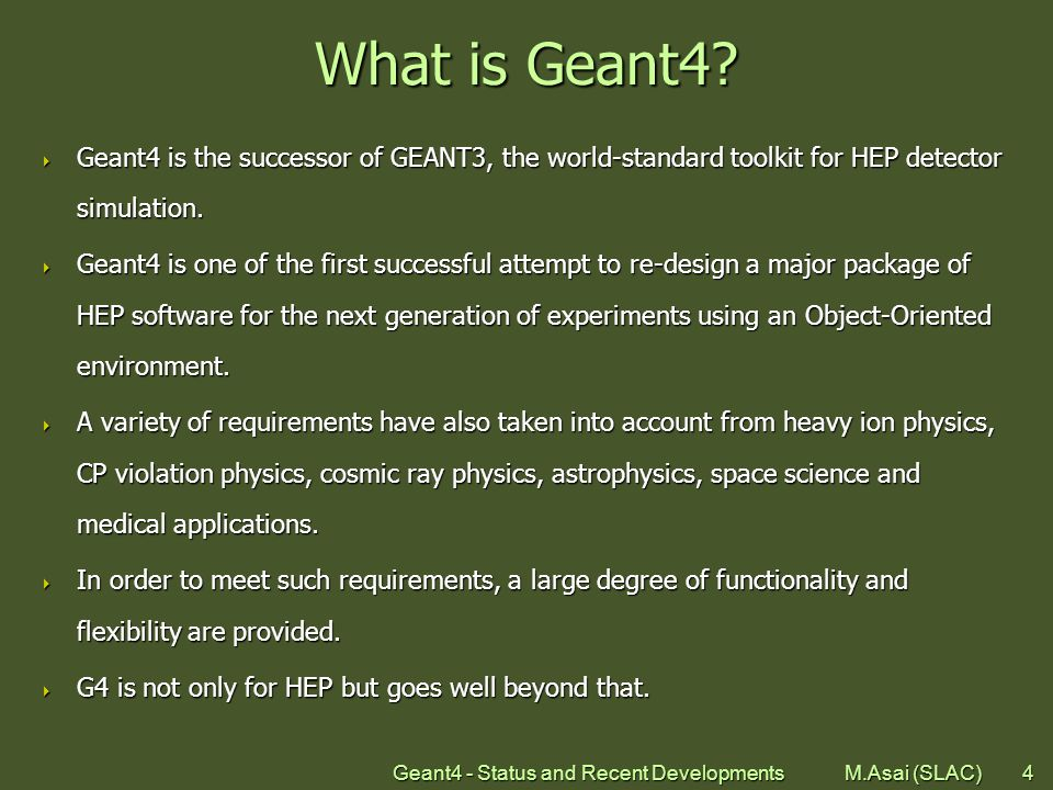 Geant4 - Status and Recent Developments M.Asai (SLAC)4 What is Geant4.