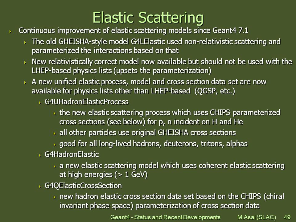 Geant4 - Status and Recent Developments M.Asai (SLAC)49 Elastic Scattering  Continuous improvement of elastic scattering models since Geant4 7.1  The old GHEISHA-style model G4LElastic used non-relativistic scattering and parameterized the interactions based on that  New relativistically correct model now available but should not be used with the LHEP-based physics lists (upsets the parameterization)  A new unified elastic process, model and cross section data set are now available for physics lists other than LHEP-based (QGSP, etc.)  G4UHadronElasticProcess  the new elastic scattering process which uses CHIPS parameterized cross sections (see below) for p, n incident on H and He  all other particles use original GHEISHA cross sections  good for all long-lived hadrons, deuterons, tritons, alphas  G4HadronElastic  a new elastic scattering model which uses coherent elastic scattering at high energies (> 1 GeV)  G4QElasticCrossSection  new hadron elastic cross section data set based on the CHIPS (chiral invariant phase space) parameterization of cross section data
