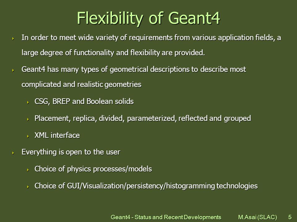 Geant4 - Status and Recent Developments M.Asai (SLAC)6 Physics in Geant4  Geant4 offers  EM processes,  Hadronic processes,  Photon/lepton-hadron processes,  Optical photon processes,  Decay processes,  Shower parameterization,  Event biasing techniques, and  you can plug-in more.