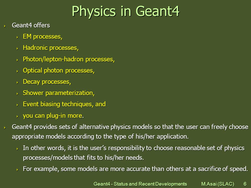 Geant4 - Status and Recent Developments M.Asai (SLAC)6 Physics in Geant4  Geant4 offers  EM processes,  Hadronic processes,  Photon/lepton-hadron processes,  Optical photon processes,  Decay processes,  Shower parameterization,  Event biasing techniques, and  you can plug-in more.