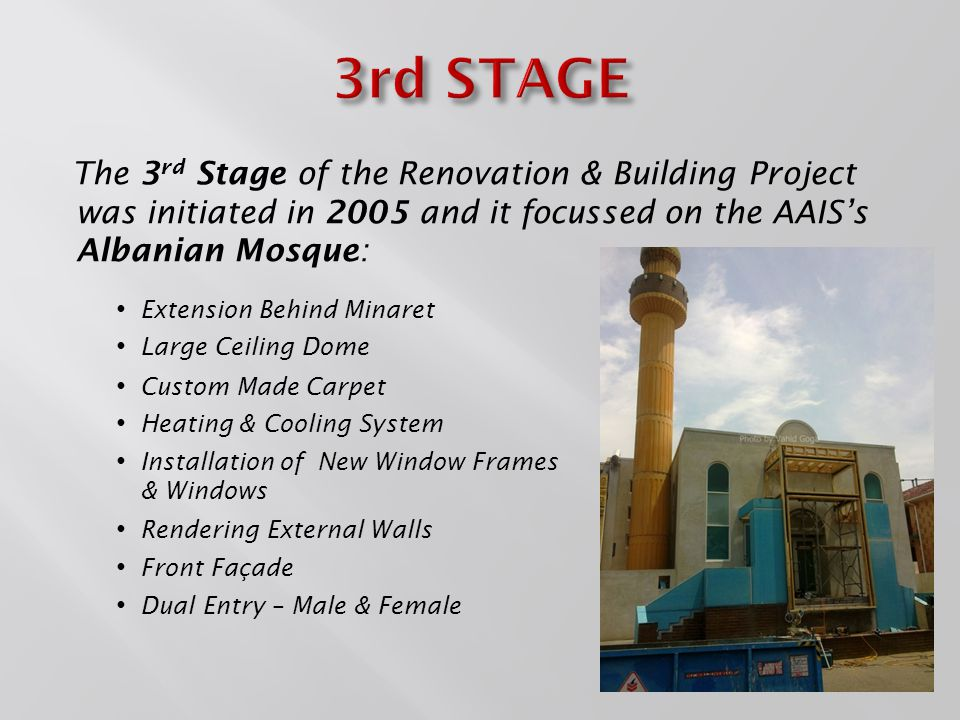 The 3 rd Stage of the Renovation & Building Project was initiated in 2005 and it focussed on the AAIS's Albanian Mosque: Large Ceiling Dome Front Façade Extension Behind Minaret Dual Entry – Male & Female Rendering External Walls Custom Made Carpet Heating & Cooling System Installation of New Window Frames & Windows