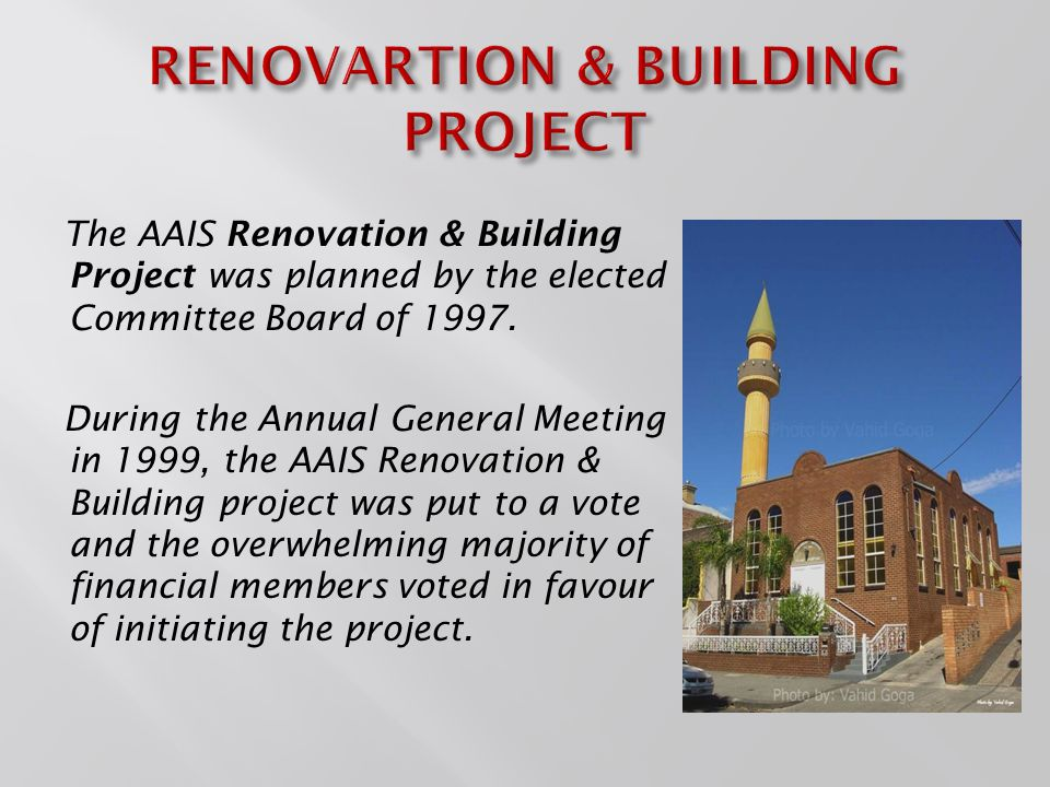 The AAIS Committee Board's plans with the Renovation & Building project was as follows: Improve Services & Facilities Improve Functionality Modern Design to all Buildings Increase Space Build Social Room Build Front Façade Build AAIS's Imam Residency Build Xhenaza Area & Holding Room Build Male & Female Amenities