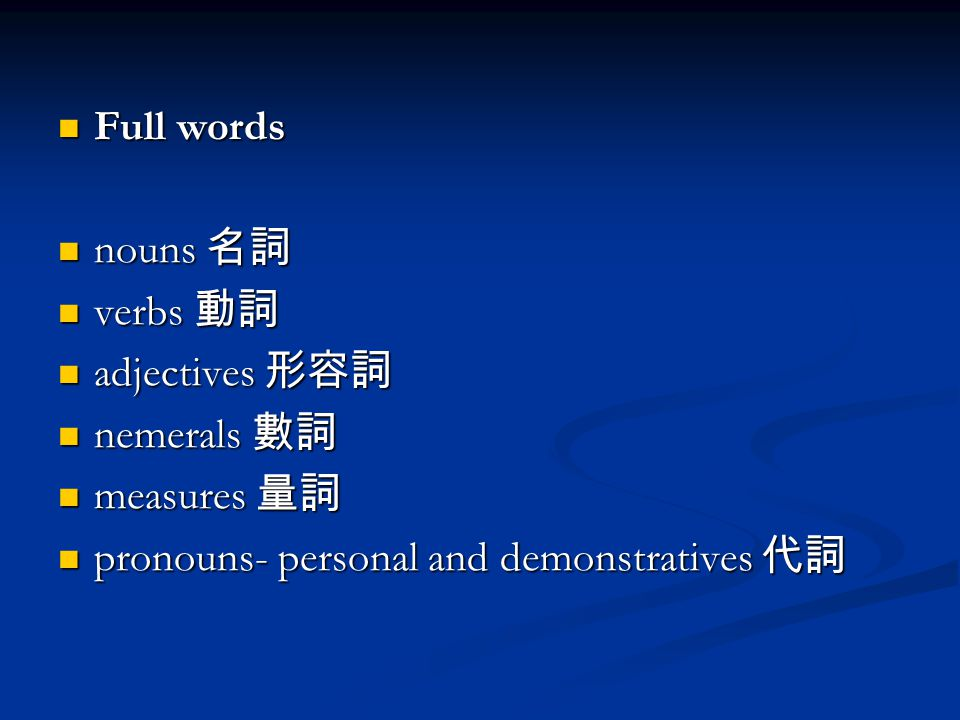 Full words Full words nouns 名詞 nouns 名詞 verbs 動詞 verbs 動詞 adjectives 形容詞 adjectives 形容詞 nemerals 數詞 nemerals 數詞 measures 量詞 measures 量詞 pronouns- personal and demonstratives 代詞 pronouns- personal and demonstratives 代詞