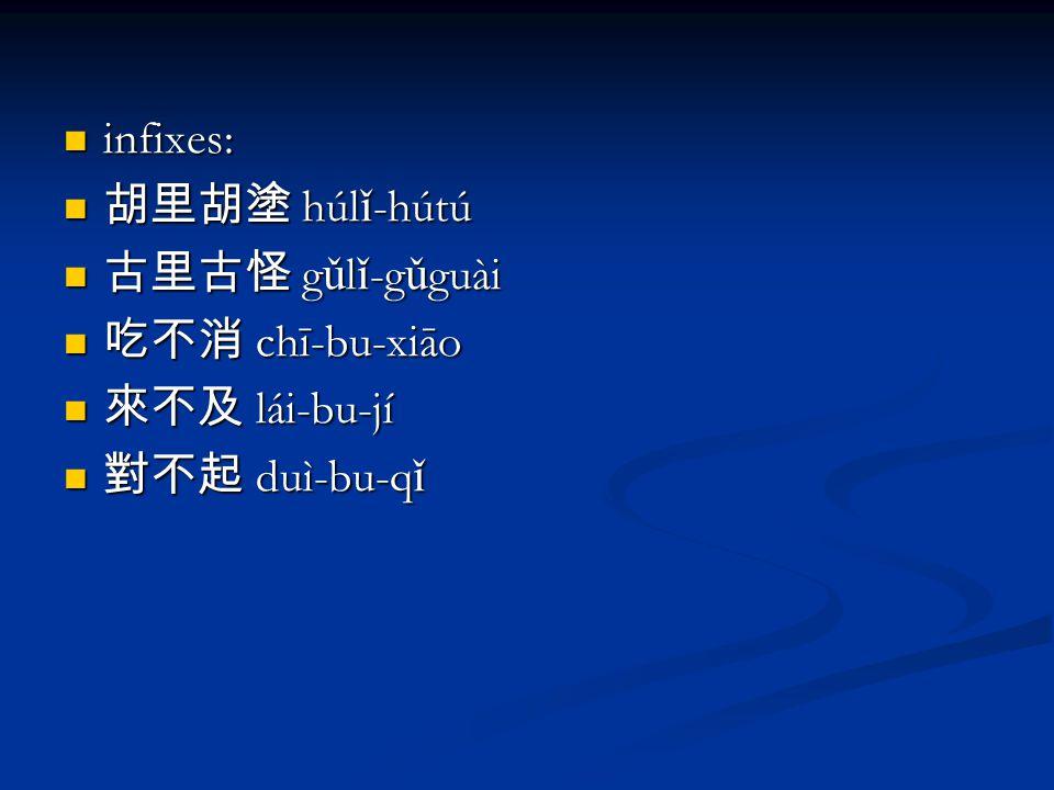infixes: infixes: 胡里胡塗 húl ǐ -hútú 胡里胡塗 húl ǐ -hútú 古里古怪 g ǔ l ǐ -g ǔ guài 古里古怪 g ǔ l ǐ -g ǔ guài 吃不消 chī-bu-xiāo 吃不消 chī-bu-xiāo 來不及 lái-bu-jí 來不及 lái-bu-jí 對不起 duì-bu-q ǐ 對不起 duì-bu-q ǐ