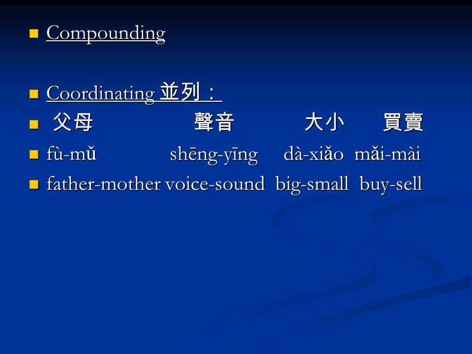 Compounding Compounding Coordinating 並列: Coordinating 並列: 父母 聲音 大小 買賣 父母 聲音 大小 買賣 fù-m ǔ shēng-yīng dà-xi ǎ o m ǎ i-mài fù-m ǔ shēng-yīng dà-xi ǎ o m ǎ i-mài father-mother voice-sound big-small buy-sell father-mother voice-sound big-small buy-sell