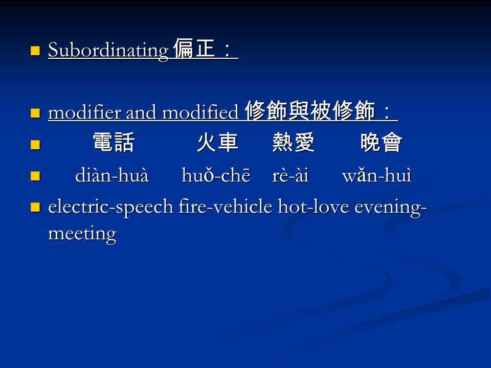 Subordinating 偏正: Subordinating 偏正: modifier and modified 修飾與被修飾: modifier and modified 修飾與被修飾: 電話 火車 熱愛 晚會 電話 火車 熱愛 晚會 diàn-huà hu ǒ -chē rè-ài w ǎ n-huì diàn-huà hu ǒ -chē rè-ài w ǎ n-huì electric-speech fire-vehicle hot-love evening- meeting electric-speech fire-vehicle hot-love evening- meeting