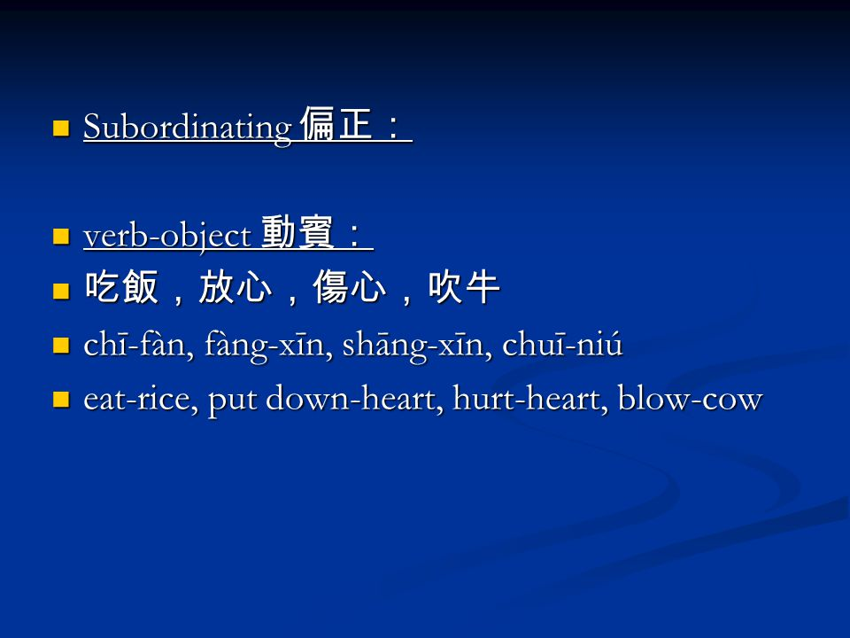 Subordinating 偏正: Subordinating 偏正: verb-object 動賓: verb-object 動賓: 吃飯,放心,傷心,吹牛 吃飯,放心,傷心,吹牛 chī-fàn, fàng-xīn, shāng-xīn, chuī-niú chī-fàn, fàng-xīn, shāng-xīn, chuī-niú eat-rice, put down-heart, hurt-heart, blow-cow eat-rice, put down-heart, hurt-heart, blow-cow
