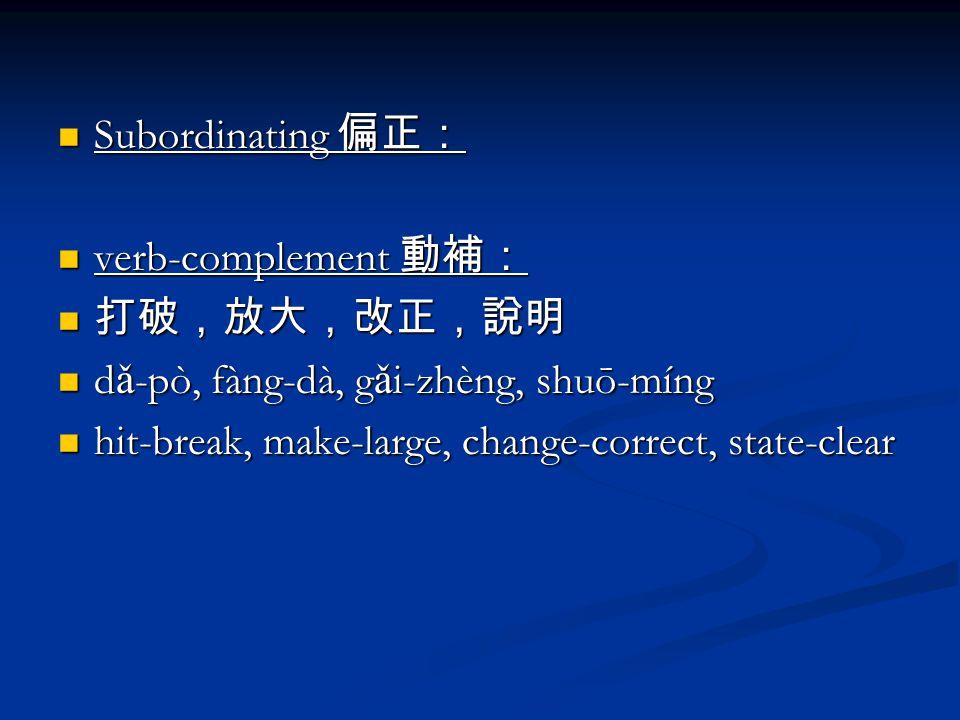 Subordinating 偏正: Subordinating 偏正: verb-complement 動補: verb-complement 動補: 打破,放大,改正,說明 打破,放大,改正,說明 d ǎ -pò, fàng-dà, g ǎ i-zhèng, shuō-míng d ǎ -pò, fàng-dà, g ǎ i-zhèng, shuō-míng hit-break, make-large, change-correct, state-clear hit-break, make-large, change-correct, state-clear