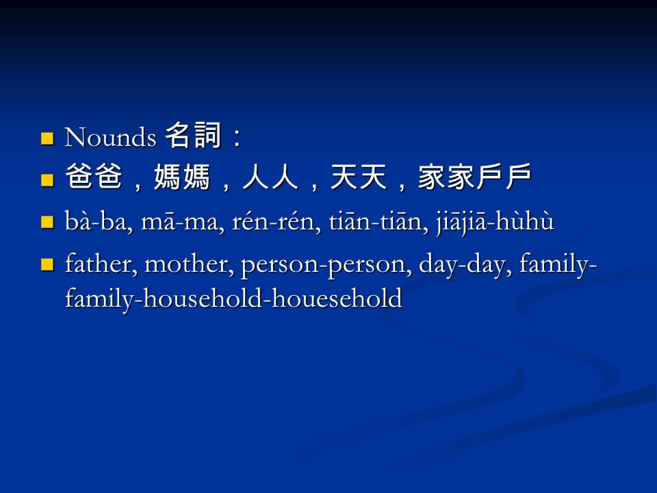 Nounds 名詞: Nounds 名詞: 爸爸,媽媽,人人,天天,家家戶戶 爸爸,媽媽,人人,天天,家家戶戶 bà-ba, mā-ma, rén-rén, tiān-tiān, jiājiā-hùhù bà-ba, mā-ma, rén-rén, tiān-tiān, jiājiā-hùhù father, mother, person-person, day-day, family- family-household-houesehold father, mother, person-person, day-day, family- family-household-houesehold