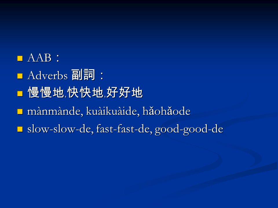 AAB : AAB : Adverbs 副詞: Adverbs 副詞: 慢慢地﹐快快地﹐好好地 慢慢地﹐快快地﹐好好地 mànmànde, kuàikuàide, h ǎ oh ǎ ode mànmànde, kuàikuàide, h ǎ oh ǎ ode slow-slow-de, fast-fast-de, good-good-de slow-slow-de, fast-fast-de, good-good-de