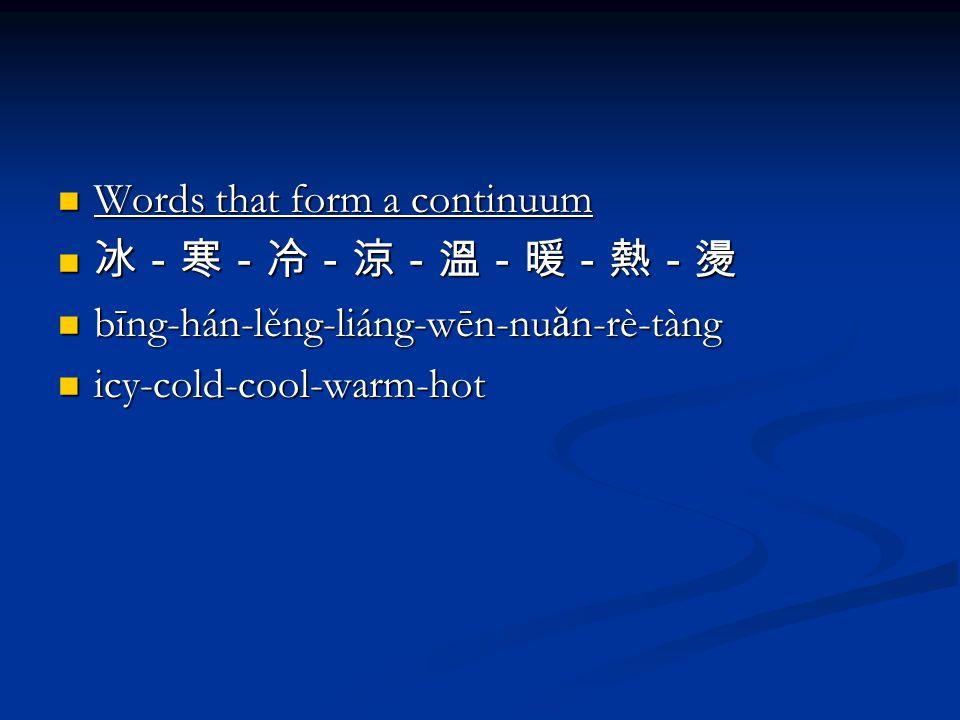 Words that form a continuum Words that form a continuum 冰-寒-冷-涼-溫-暖-熱-燙 冰-寒-冷-涼-溫-暖-熱-燙 bīng-hán-lěng-liáng-wēn-nu ǎ n-rè-tàng bīng-hán-lěng-liáng-wēn-nu ǎ n-rè-tàng icy-cold-cool-warm-hot icy-cold-cool-warm-hot