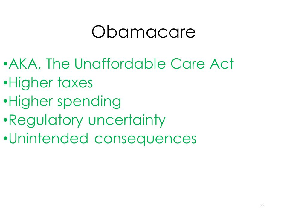 Obamacare AKA, The Unaffordable Care Act Higher taxes Higher spending Regulatory uncertainty Unintended consequences 22