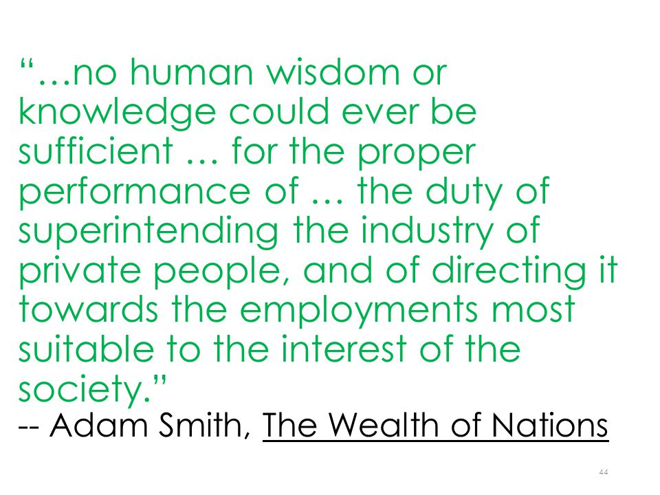 …no human wisdom or knowledge could ever be sufficient … for the proper performance of … the duty of superintending the industry of private people, and of directing it towards the employments most suitable to the interest of the society. -- Adam Smith, The Wealth of Nations 44
