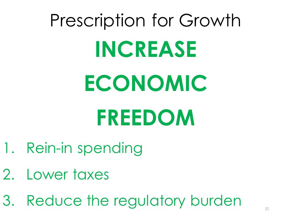 Prescription for Growth INCREASE ECONOMIC FREEDOM 1.Rein-in spending 2.Lower taxes 3.Reduce the regulatory burden 50