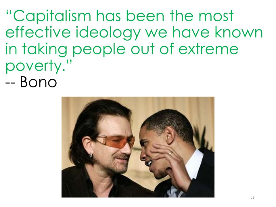 Capitalism has been the most effective ideology we have known in taking people out of extreme poverty. -- Bono 56