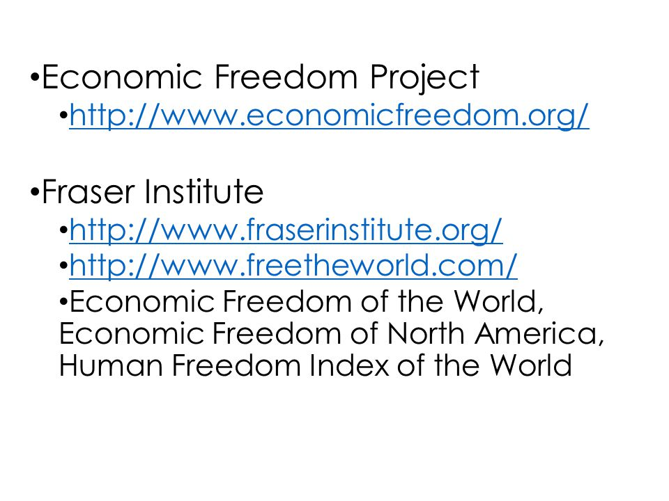Economic Freedom Project http://www.economicfreedom.org/ Fraser Institute http://www.fraserinstitute.org/ http://www.freetheworld.com/ Economic Freedom of the World, Economic Freedom of North America, Human Freedom Index of the World
