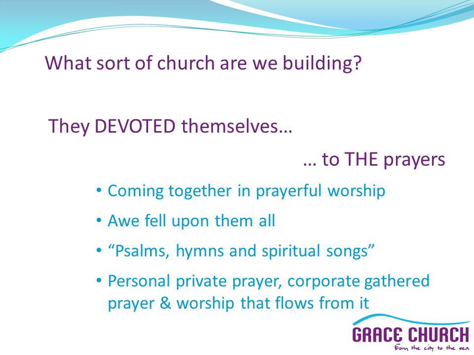"""What sort of church are we building? They DEVOTED themselves… … to THE prayers Coming together in prayerful worship Awe fell upon them all """"Psalms, hy"""