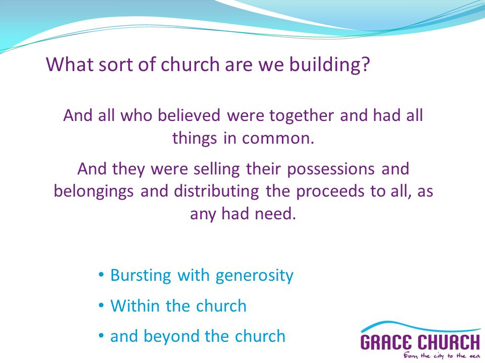 What sort of church are we building? And all who believed were together and had all things in common. And they were selling their possessions and belo