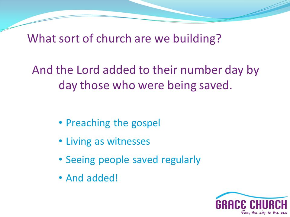 What sort of church are we building? And the Lord added to their number day by day those who were being saved. Preaching the gospel Living as witnesse